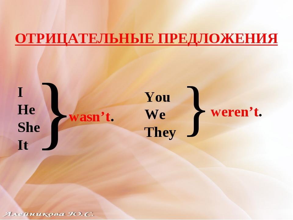 ОТРИЦАТЕЛЬНЫЕ ПРЕДЛОЖЕНИЯ I He She It } wasn't. You We They } weren't.