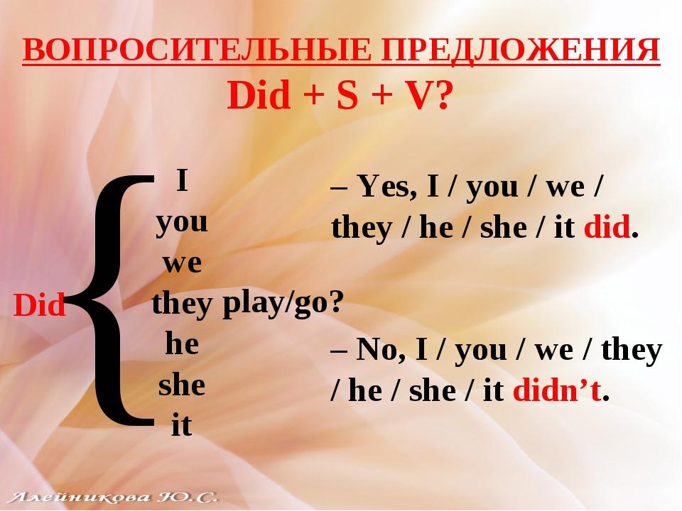 ВОПРОСИТЕЛЬНЫЕ ПРЕДЛОЖЕНИЯ Did + S + V? I you we they he she it Did { play/go...