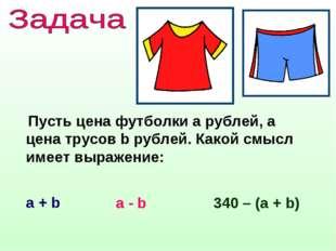 Пусть цена футболки а рублей, а цена трусов b рублей. Какой смысл имеет выра