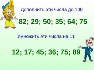 Дополнить эти числа до 100 82; 29; 50; 35; 64; 75 Умножить эти числа на 11 12