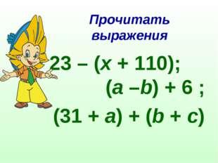 Прочитать выражения 23 – (x+ 110); (a–b) + 6 ; (31 +a) + (b+c)