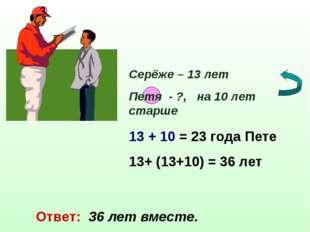 Серёже – 13 лет Петя - ?, на 10 лет старше 13 + 10 = 23 года Пете 13+ (13+10)