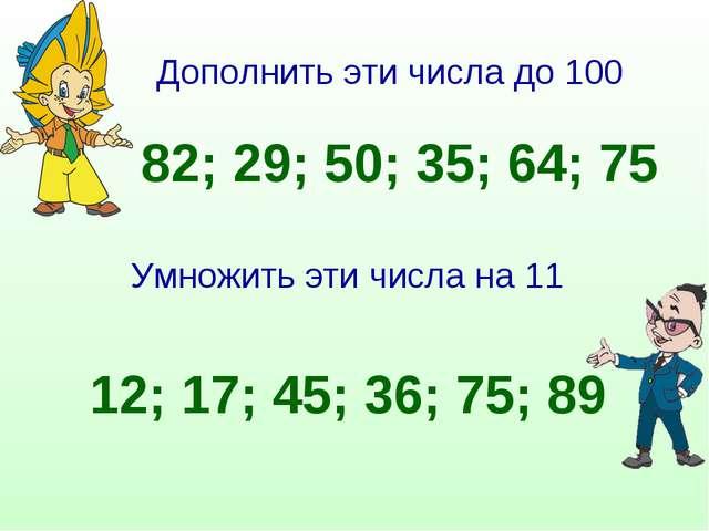Дополнить эти числа до 100 82; 29; 50; 35; 64; 75 Умножить эти числа на 11 12...