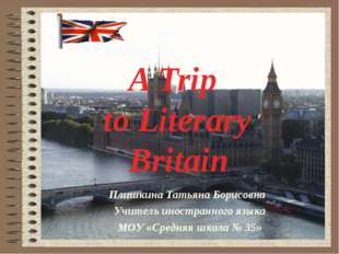 A Trip to Literary Britain Плишкина Татьяна Борисовна Учитель иностранного яз