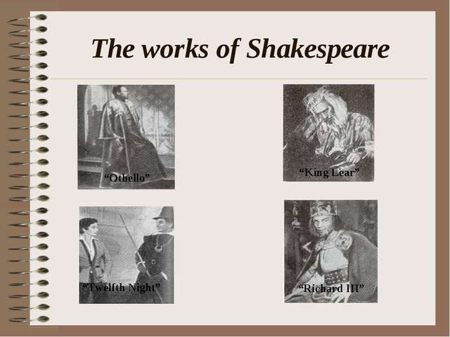 "The works of Shakespeare ""Othello"" ""King Lear"" ""Twelfth Night"" ""Richard III"""