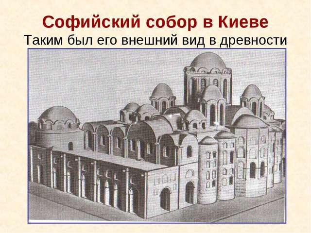 Софийский собор в Киеве Таким был его внешний вид в древности
