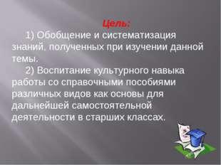 Цель: 1) Обобщение и систематизация знаний, полученных при изучении данной т