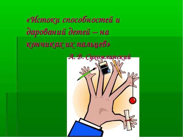 «Истоки способностей и дарований детей – на кончиках их пальцев» А. В. Сухом...