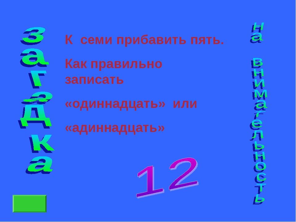 К семи прибавить пять. Как правильно записать «одиннадцать» или «адиннадцать»