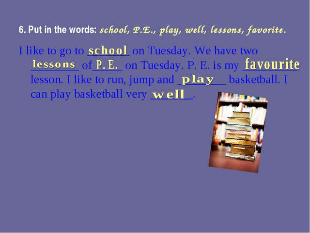 6. Put in the words: school, P.E., play, well, lessons, favorite. I like to g...