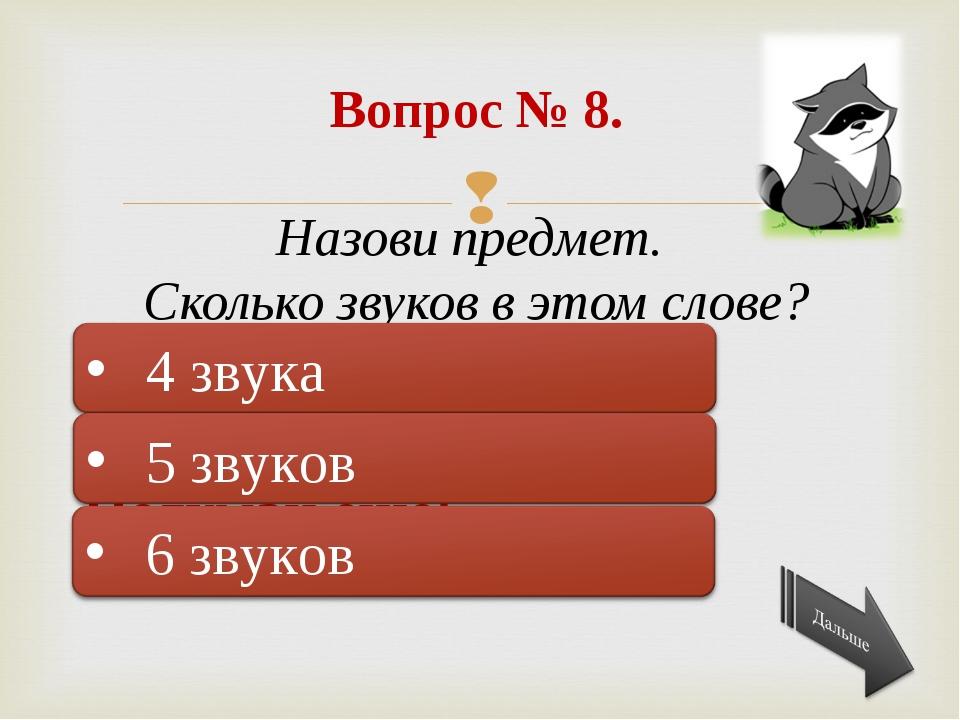 Подумай ещё! Правильно! Подумай ещё! Вопрос № 8. Назови предмет. Сколько зву...