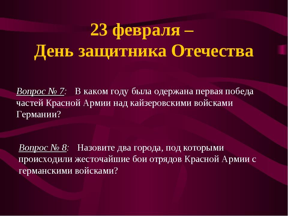 23 февраля – День защитника Отечества Вопрос № 7: В каком году была одержана...