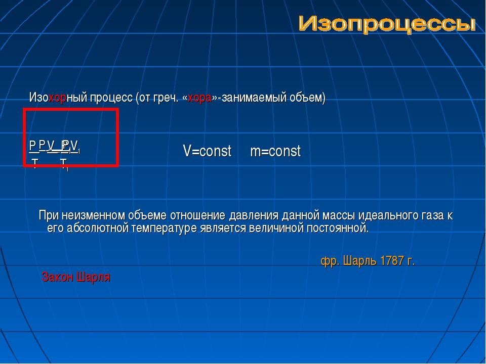 Изохорный процесс (от греч. «хора»-занимаемый объем) Р V = P1V1 Т Т1 При неи...