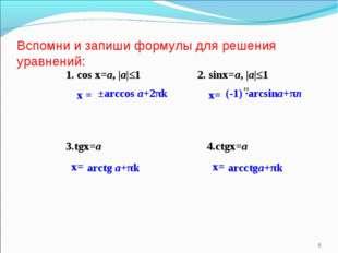 Вспомни и запиши формулы для решения уравнений: * 1. сos x=a, |a|≤1 х = 2. si