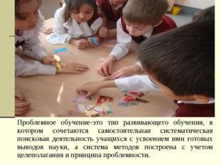 Проблемное обучение-это тип развивающего обучения, в котором сочетаются самос