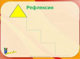 Рефлексия Дьяконова Татьяна Анатольевна Дьяконова Татьяна Анатольевна