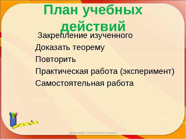 План учебных действий Закрепление изученного Доказать теорему Повторить Практ...