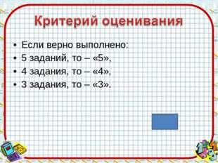 Если верно выполнено: 5 заданий, то – «5», 4 задания, то – «4», 3 задания, то
