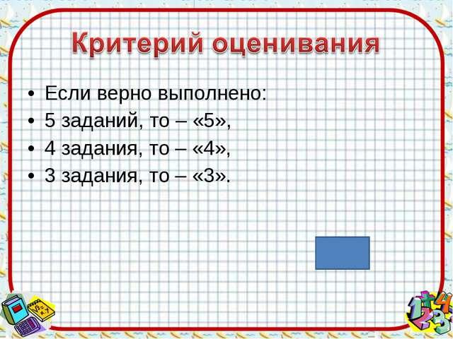 Если верно выполнено: 5 заданий, то – «5», 4 задания, то – «4», 3 задания, то...