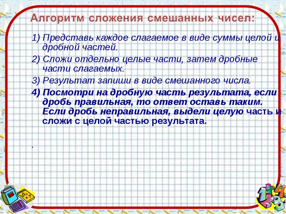 1) Представь каждое слагаемое в виде суммы целой и дробной частей. 2) Сложи о...