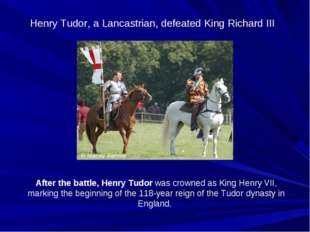 Henry Tudor, a Lancastrian, defeated King Richard III After the battle, Henry