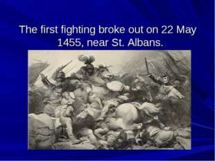 The first fighting broke out on 22 May 1455, near St. Albans.