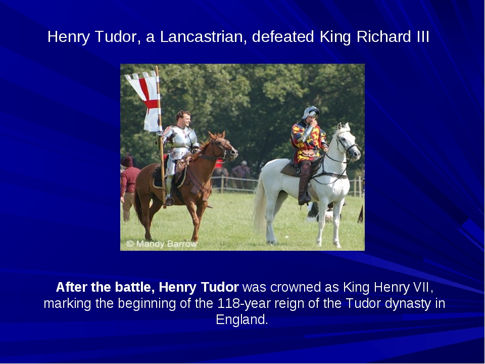 Henry Tudor, a Lancastrian, defeated King Richard III After the battle, Henry...