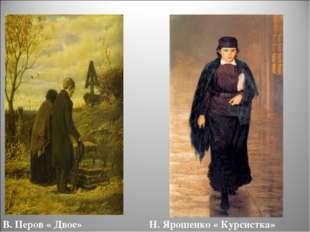 В. Перов « Двое» Н. Ярошенко « Курсистка»