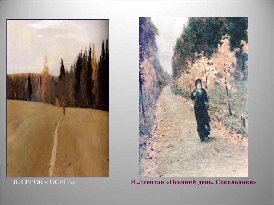 В. СЕРОВ « ОСЕНЬ» И.Левитан «Осенний день. Сокольники»