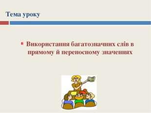 Тема уроку Використання багатозначних слів в прямому й переносному значеннях