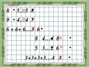 Сравни: 5…5 8 4…4 7 6 + 6+ 6…3 6 8 4…4 8 5 3…2 6 3+3+3+3…4 3 > = = = > =