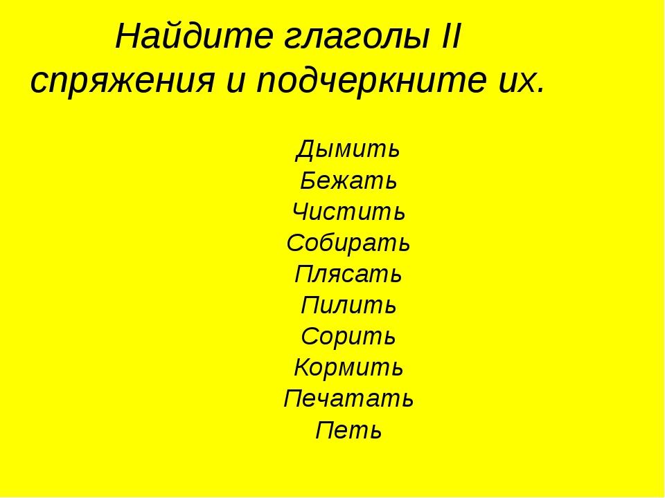 Найдите глаголы II спряжения и подчеркните их. Дымить Бежать Чистить Собирать...