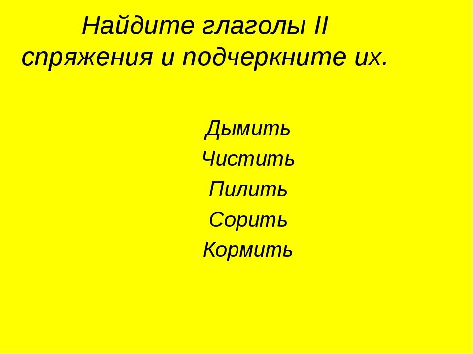 Найдите глаголы II спряжения и подчеркните их. Дымить Чистить Пилить Сорить К...