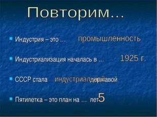 Индустрия – это … Индустриализация началась в … СССР стала … державой Пятилет