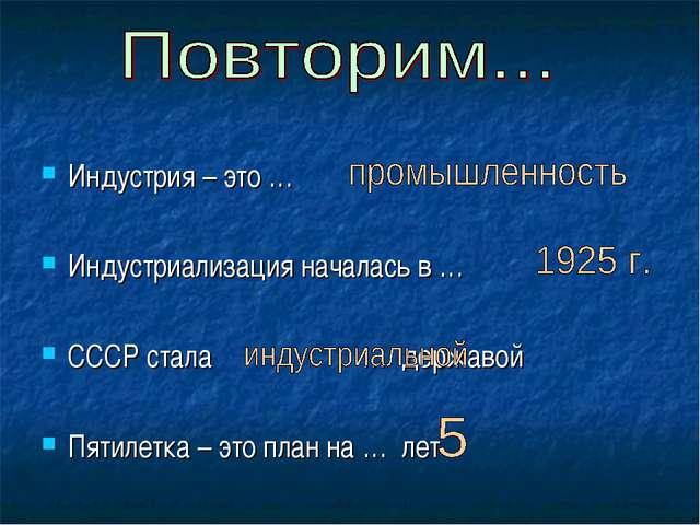 Индустрия – это … Индустриализация началась в … СССР стала … державой Пятилет...