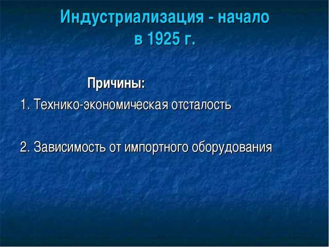Индустриализация - начало в 1925 г. Причины: 1. Технико-экономическая отстало...