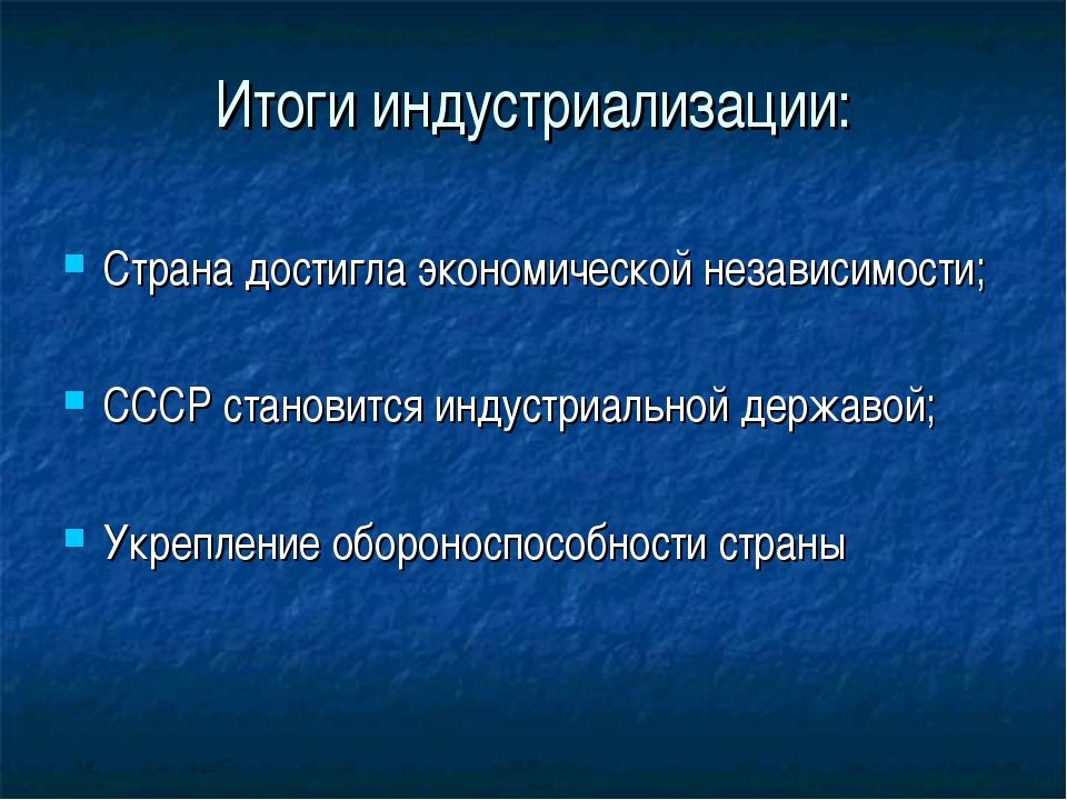 Итоги индустриализации: Страна достигла экономической независимости; СССР ста...