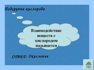 Взаимодействие веществ с кислородом называется Подгруппа кислорода ОТВЕТ: Оки