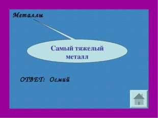 Металлы Осмий ОТВЕТ: Самый тяжелый металл