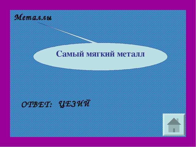 Металлы ОТВЕТ: ЦЕЗИЙ Самый мягкий металл