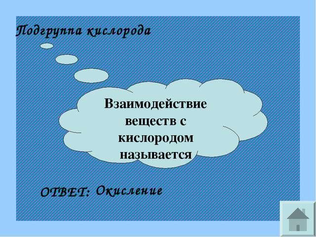 Взаимодействие веществ с кислородом называется Подгруппа кислорода ОТВЕТ: Оки...