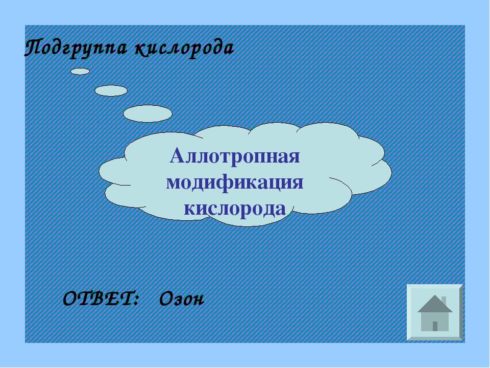 Аллотропная модификация кислорода Подгруппа кислорода ОТВЕТ: Озон