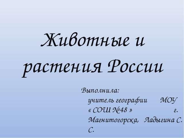 Животные и растения России Выполнила: учитель географии МОУ « СОШ № 48 » г. М...