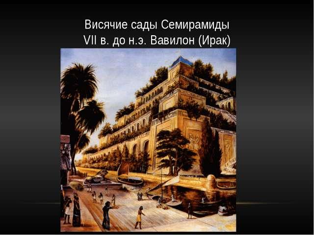 Висячие сады Семирамиды VII в. до н.э. Вавилон (Ирак)