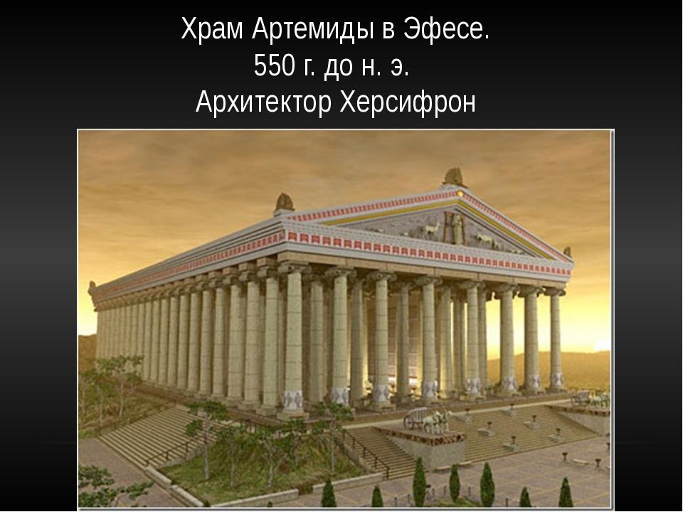 Храм Артемиды в Эфесе. 550 г. до н. э.  Архитектор Херсифрон