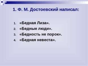 1. Ф. М. Достоевский написал: «Бедная Лиза». «Бедные люди». «Бедность не по