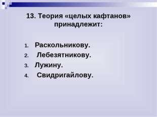 13. Теория «целых кафтанов» принадлежит: Раскольникову. Лебезятникову. Лужин