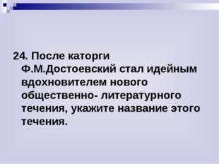24. После каторги Ф.М.Достоевский стал идейным вдохновителем нового обществен