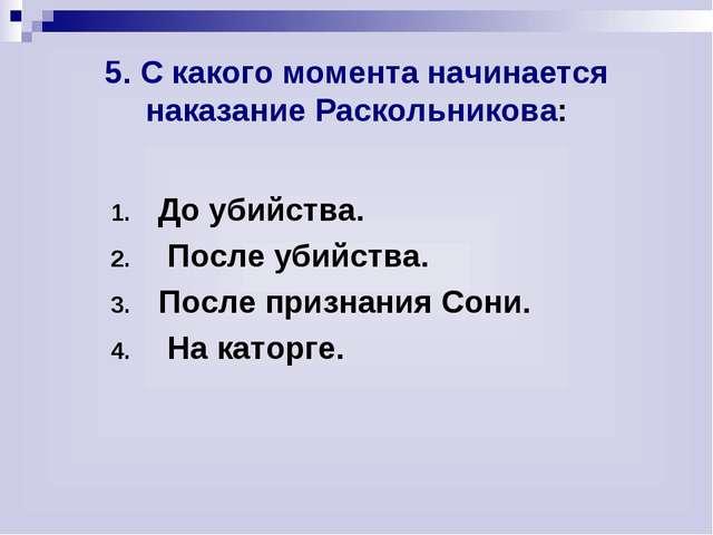 5. С какого момента начинается наказание Раскольникова: До убийства. После у...