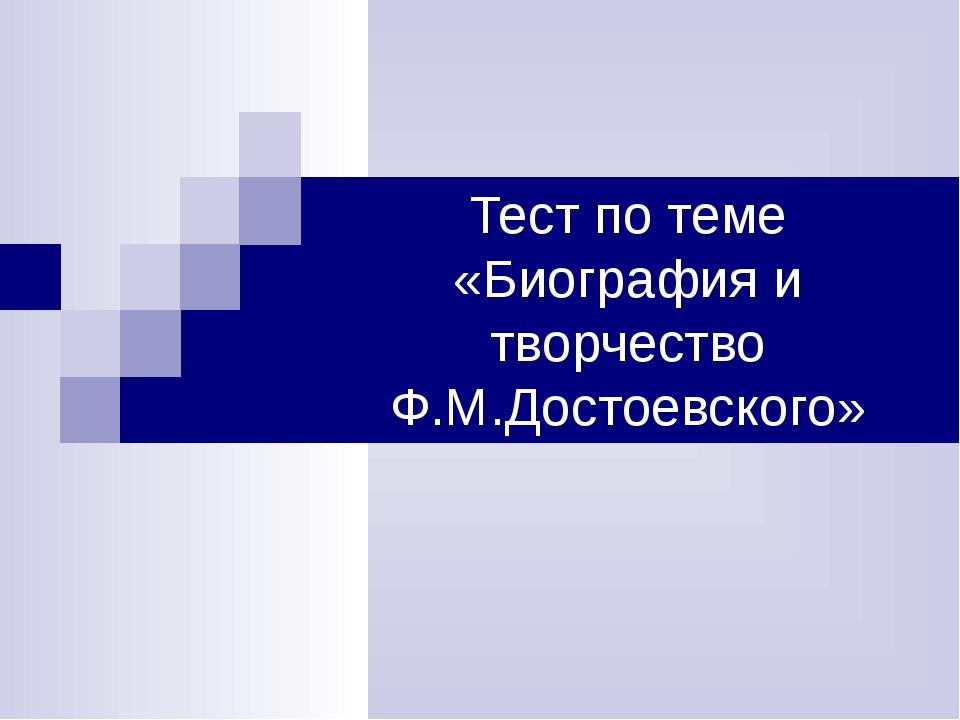 Тест по теме «Биография и творчество Ф.М.Достоевского»